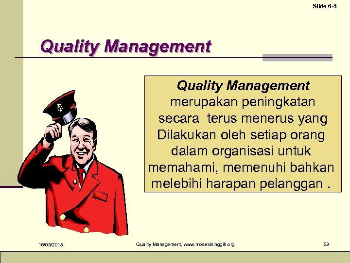 Slide 6 -5 Quality Management merupakan peningkatan secara terus menerus yang Dilakukan oleh setiap