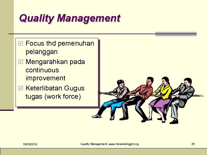 Quality Management þ Focus thd pemenuhan pelanggan þ Mengarahkan pada continuous improvement þ Keterlibatan