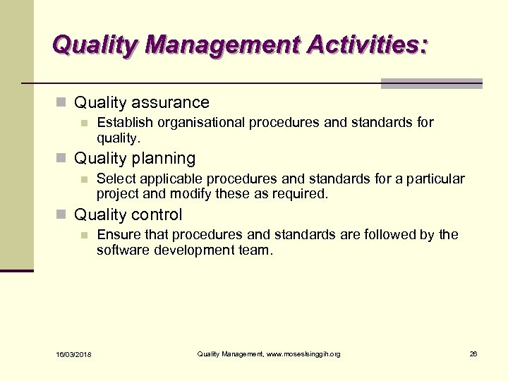 Quality Management Activities: n Quality assurance n Establish organisational procedures and standards for quality.