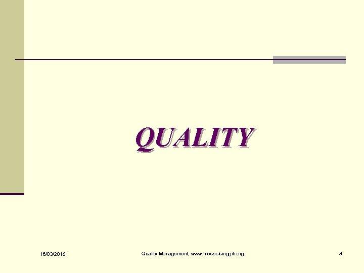 QUALITY 16/03/2018 Quality Management, www. moseslsinggih. org 3