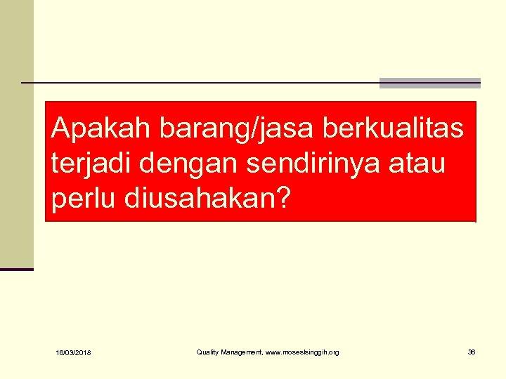 Apakah barang/jasa berkualitas terjadi dengan sendirinya atau perlu diusahakan? 16/03/2018 Quality Management, www. moseslsinggih.