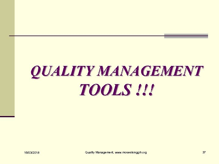 QUALITY MANAGEMENT TOOLS !!! 16/03/2018 Quality Management, www. moseslsinggih. org 37