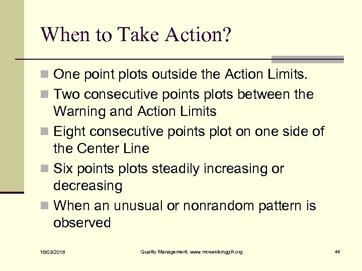 When to Take Action? n One point plots outside the Action Limits. n Two