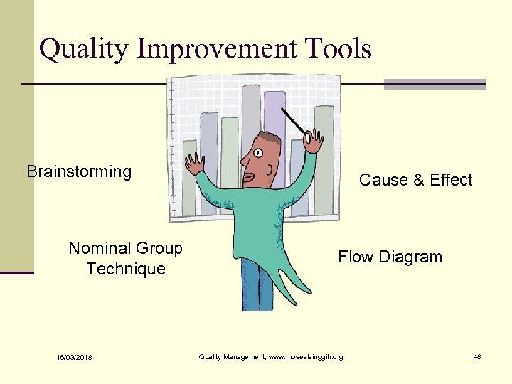 Quality Improvement Tools Brainstorming Nominal Group Technique 16/03/2018 Cause & Effect Flow Diagram Quality