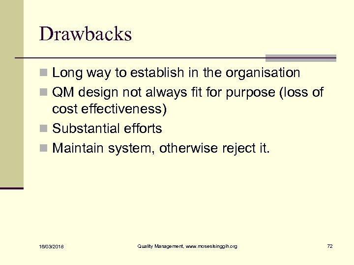 Drawbacks n Long way to establish in the organisation n QM design not always