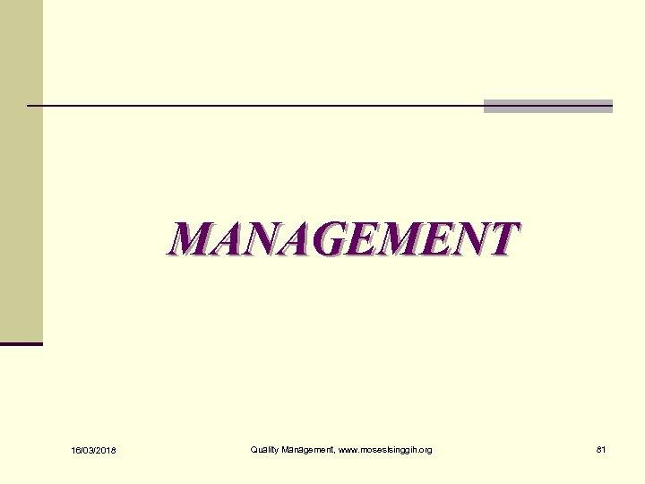 MANAGEMENT 16/03/2018 Quality Management, www. moseslsinggih. org 81