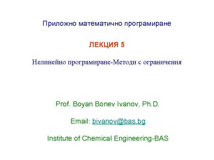 Приложно математично програмиране ЛЕКЦИЯ 5 Нелинейно програмиране-Методи с ограничения Prof. Boyan Bonev Ivanov, Ph.