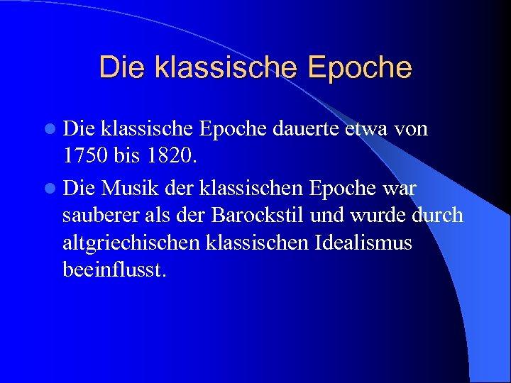 Die klassische Epoche l Die klassische Epoche dauerte etwa von 1750 bis 1820. l