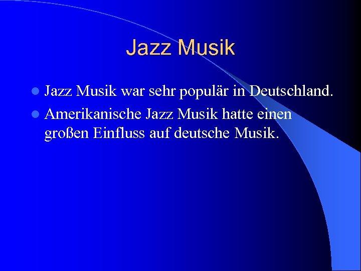 Jazz Musik l Jazz Musik war sehr populär in Deutschland. l Amerikanische Jazz Musik