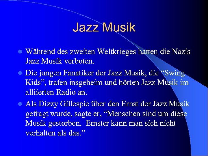 Jazz Musik Während des zweiten Weltkrieges hatten die Nazis Jazz Musik verboten. l Die