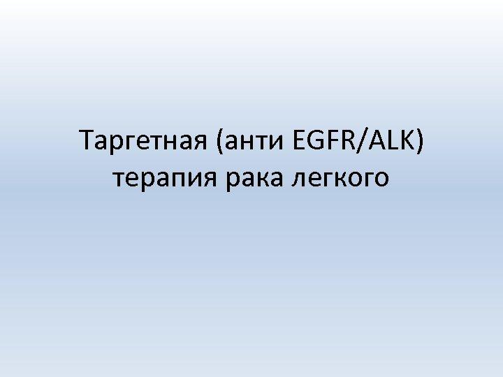 Таргетная (анти EGFR/ALK) терапия рака легкого