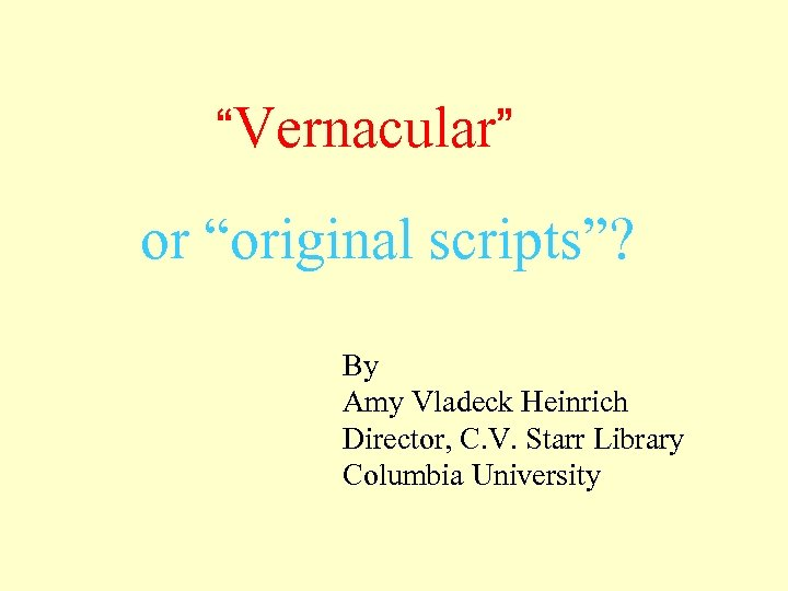 """""""Vernacular"""" or """"original scripts""""? By Amy Vladeck Heinrich Director, C. V. Starr Library Columbia"""