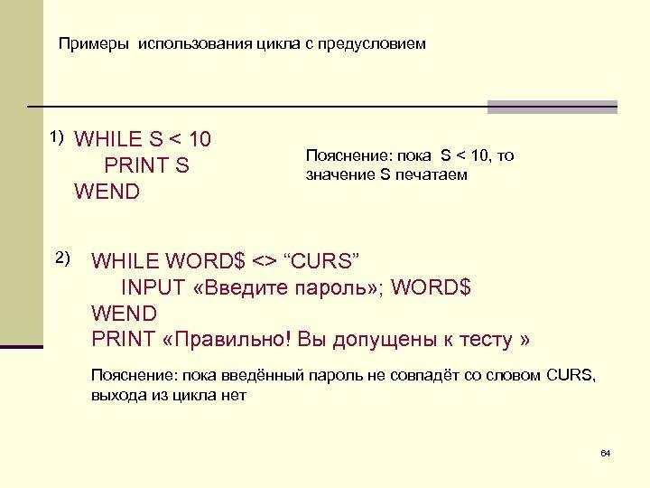 Примеры использования цикла с предусловием 1) 2) WHILE S < 10 PRINT S WEND