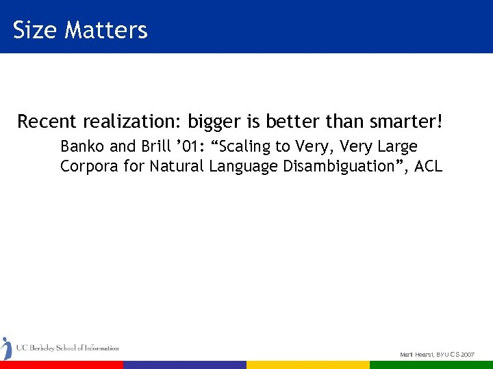 Size Matters Recent realization: bigger is better than smarter! Banko and Brill ' 01: