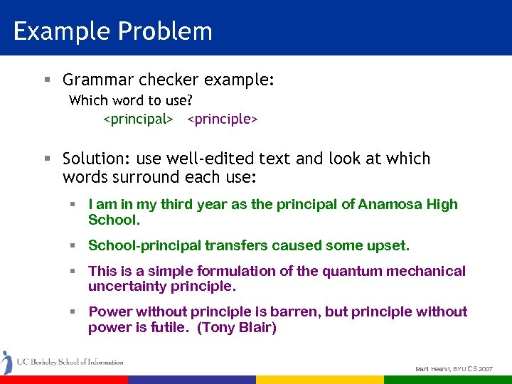Example Problem § Grammar checker example: Which word to use? <principal> <principle> § Solution:
