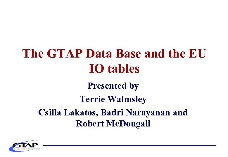 The GTAP Data Base and the EU IO tables Presented by Terrie Walmsley Csilla