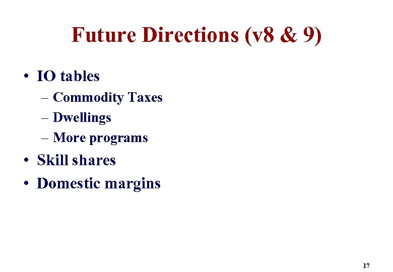 Future Directions (v 8 & 9) • IO tables – Commodity Taxes – Dwellings