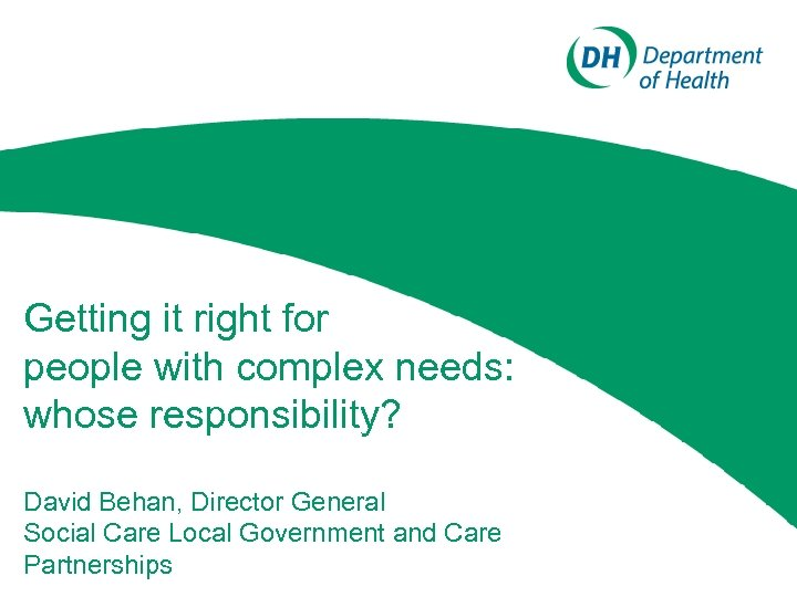 Getting it right for people with complex needs: whose responsibility? David Behan, Director General