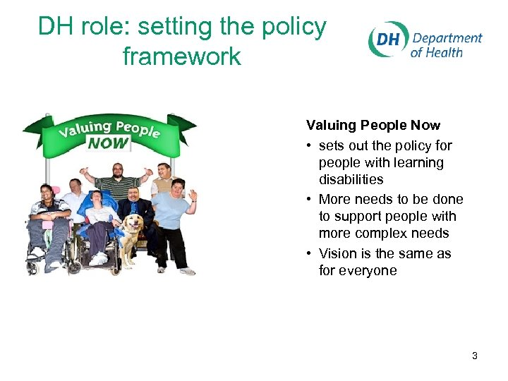 DH role: setting the policy framework Valuing People Now • sets out the policy