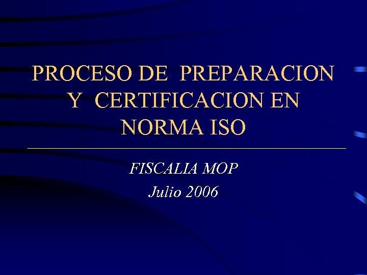 PROCESO DE PREPARACION Y CERTIFICACION EN NORMA ISO FISCALIA MOP Julio 2006