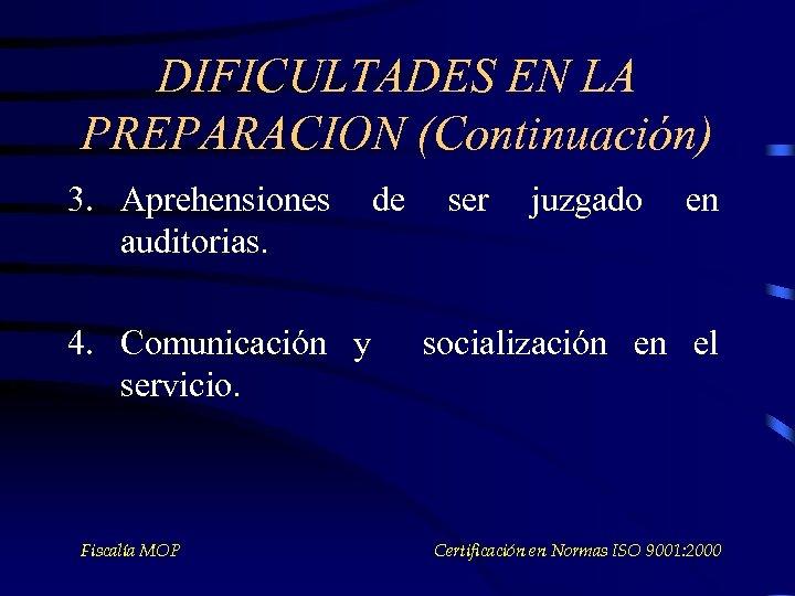 DIFICULTADES EN LA PREPARACION (Continuación) 3. Aprehensiones auditorias. 4. Comunicación y servicio. Fiscalía MOP