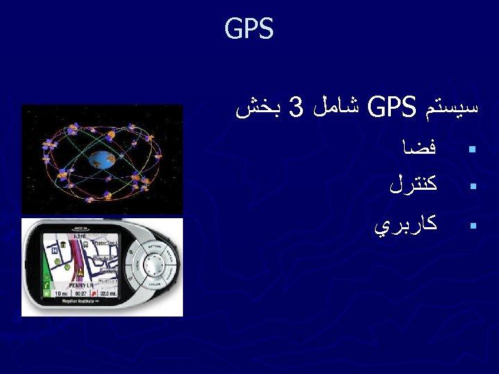 GPS ﺳﻴﺴﺘﻢ GPS ﺷﺎﻣﻞ 3 ﺑﺨﺶ § ﻓﻀﺎ ﻛﻨﺘﺮﻝ § ﻛﺎﺭﺑﺮﻱ §