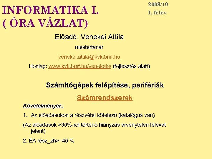 INFORMATIKA I. ( ÓRA VÁZLAT) 2009/10 I. félév Előadó: Venekei Attila mestertanár venekei. attila@kvk.