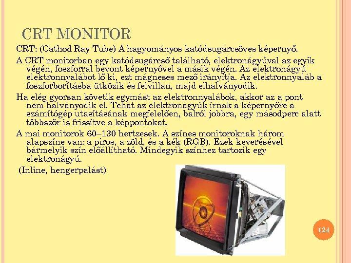 CRT MONITOR CRT: (Cathod Ray Tube) A hagyományos katódsugárcsöves képernyő. A CRT monitorban egy
