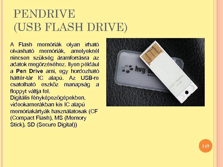 PENDRIVE (USB FLASH DRIVE) A Flash memóriák olyan írható olvasható memóriák, amelyeknél nincsen szükség