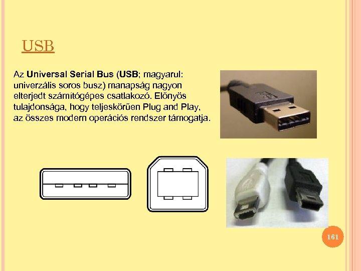 USB Az Universal Serial Bus (USB; magyarul: univerzális soros busz) manapság nagyon elterjedt számítógépes