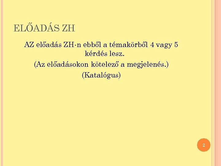 ELŐADÁS ZH AZ előadás ZH-n ebből a témakörből 4 vagy 5 kérdés lesz. (Az