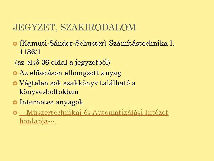 JEGYZET, SZAKIRODALOM (Kamuti-Sándor-Schuster) Számítástechnika I. 1186/1 (az első 36 oldal a jegyzetből) Az előadáson