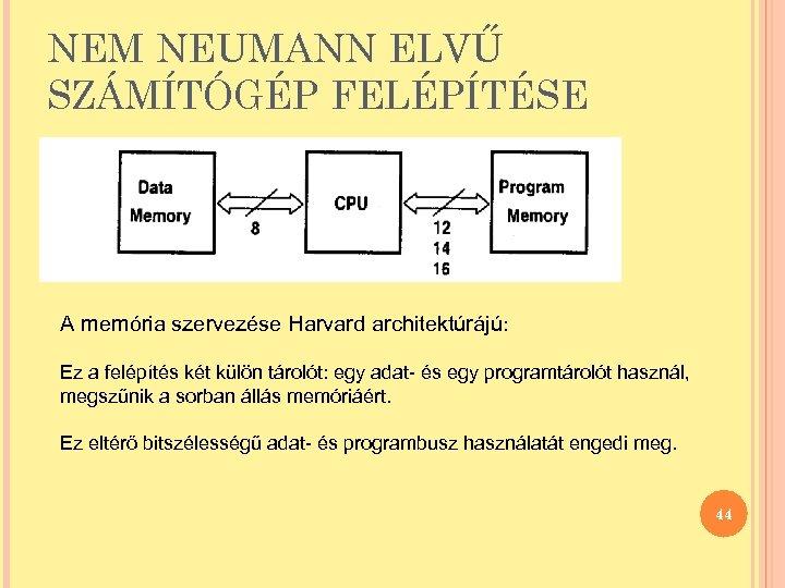 NEM NEUMANN ELVŰ SZÁMÍTÓGÉP FELÉPÍTÉSE A memória szervezése Harvard architektúrájú: Ez a felépítés két