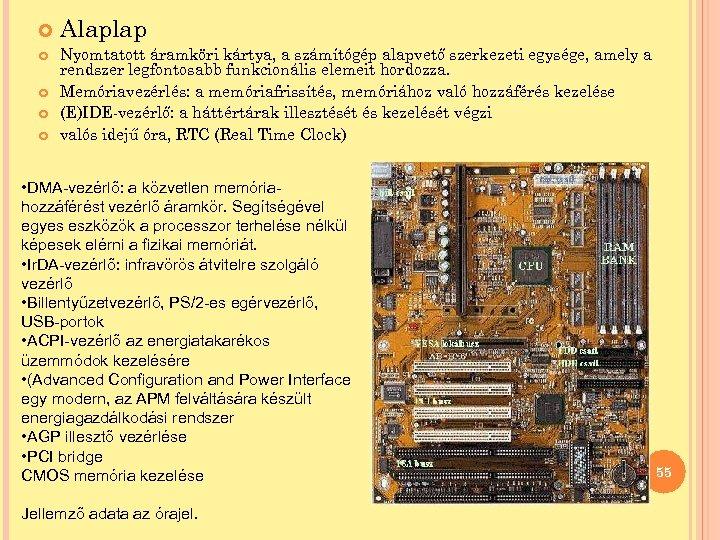 Alaplap Nyomtatott áramköri kártya, a számítógép alapvető szerkezeti egysége, amely a rendszer legfontosabb