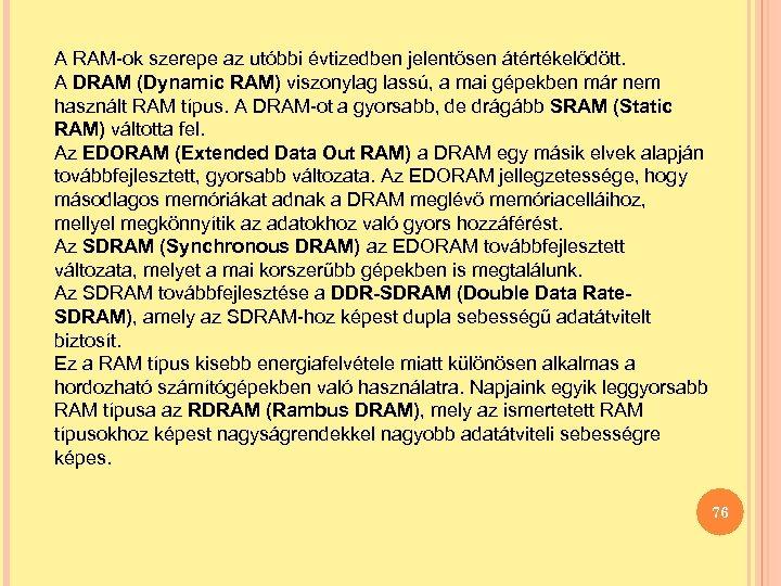 A RAM-ok szerepe az utóbbi évtizedben jelentősen átértékelődött. A DRAM (Dynamic RAM) viszonylag lassú,