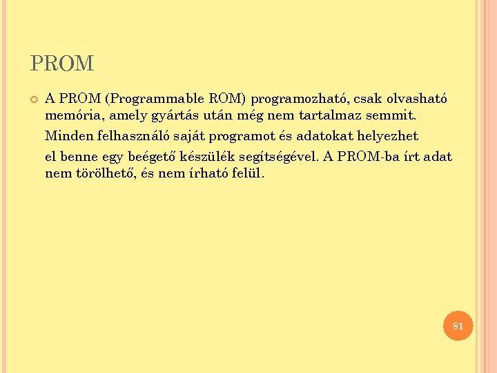 PROM A PROM (Programmable ROM) programozható, csak olvasható memória, amely gyártás után még nem