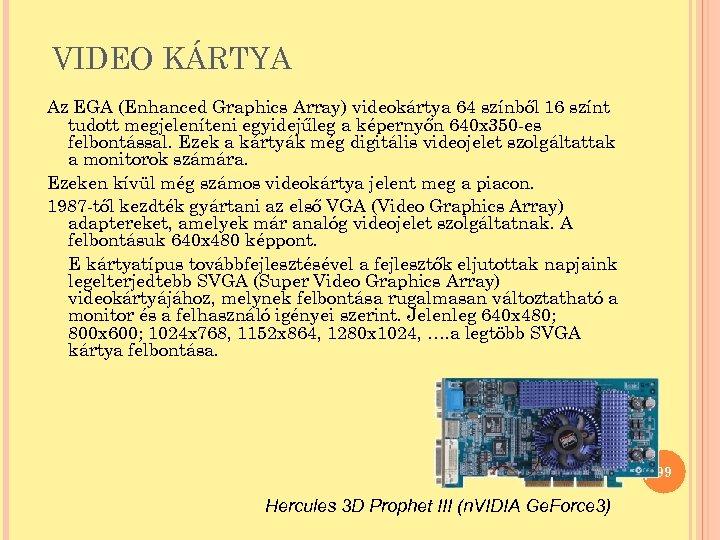 VIDEO KÁRTYA Az EGA (Enhanced Graphics Array) videokártya 64 színből 16 színt tudott megjeleníteni