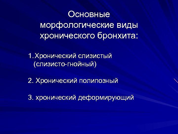 Основные морфологические виды хронического бронхита: 1. Хронический слизистый (слизисто-гнойный) 2. Хронический полипозный 3. хронический