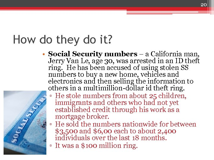 20 How do they do it? • Social Security numbers – a California man,