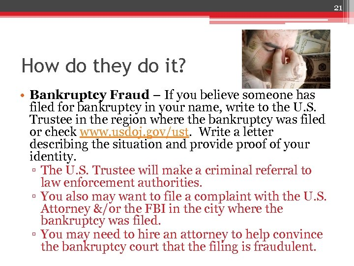 21 How do they do it? • Bankruptcy Fraud – If you believe someone