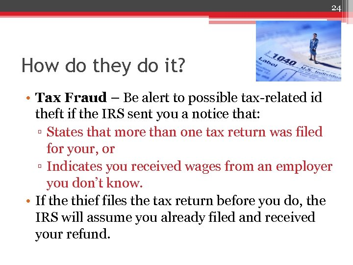 24 How do they do it? • Tax Fraud – Be alert to possible