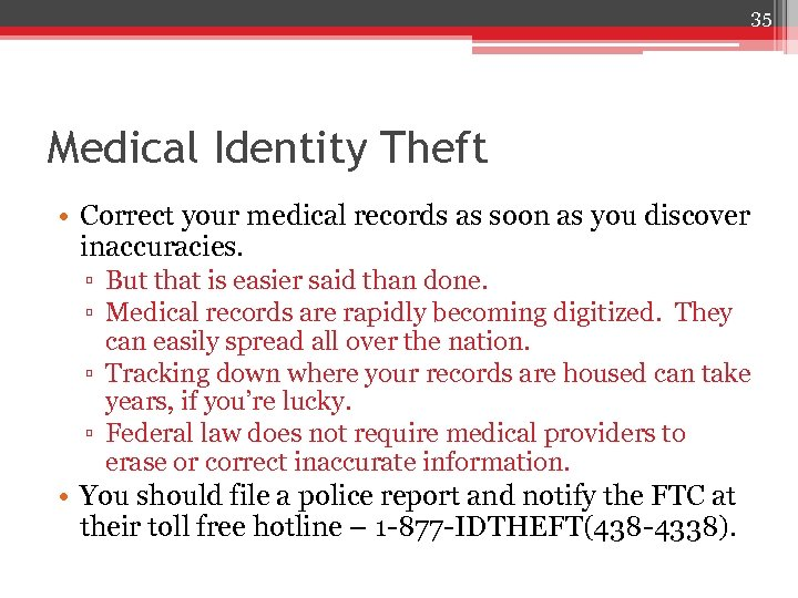 35 Medical Identity Theft • Correct your medical records as soon as you discover