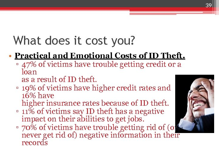39 What does it cost you? • Practical and Emotional Costs of ID Theft.