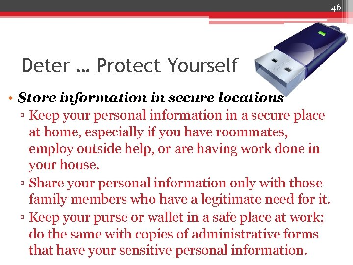 46 Deter … Protect Yourself • Store information in secure locations ▫ Keep your