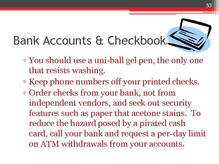 53 Bank Accounts & Checkbook ▫ You should use a uni-ball gel pen, the