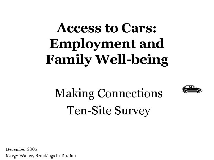 Access to Cars: Employment and Family Well-being Making Connections Ten-Site Survey December 2005 Margy