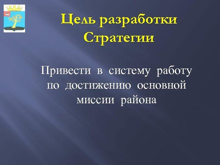 Цель разработки Стратегии Привести в систему работу по достижению основной миссии района