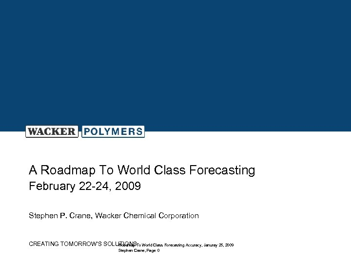A Roadmap To World Class Forecasting February 22 -24, 2009 Stephen P. Crane, Wacker