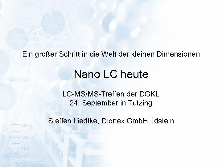 Ein großer Schritt in die Welt der kleinen Dimensionen Nano LC heute LC-MS/MS-Treffen der