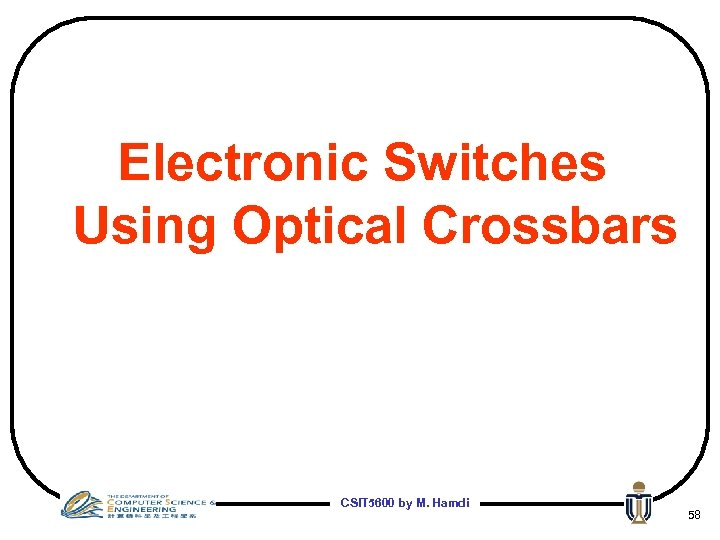 Electronic Switches Using Optical Crossbars CSIT 5600 by M. Hamdi 58